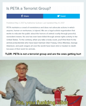 Animals, Fucking, and Retarded: Is PETA a Terrorist Group?  f Share  Tweet  Published May 1, 2017 by Katherine Sullivan. Last Updated May 11, 2017  PETA maintains a creed of nonviolence and does not advocate actions in which  anyone, human or nonhuman, is injured. We are a legal activist organization that  works to educate the public about the horrors of animal cruelty through peaceful,  nonviolent means. No one has ever been killed through animal rights activity in the  United States. To the contrary, when you take a body count, you'll find that it's the  animal protectionists who have been harmed: Dian Fossey, Chico Mendez, George  Adamson, and park rangers all over the world have been shot or beaten to death  because of their work for animals.  TLDR: PETA is not a terrorist group and are the ones getting hurt  No, you fucking idiot What are you? Retarded?