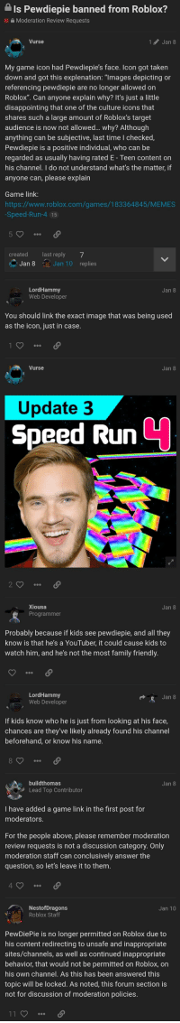 """robloxs: Is Pewdiepie banned from Roblox?  Moderation Review Requests  urse  1 Jan 8  My game icon had Pewdiepie's face. Icon got taken  down and got this explenation: """"lmages depicting or  referencing pewdiepie are no longer allowed on  Roblox"""". Can anyone explain why? It's just a little  disappointing that one of the culture icons that  shares such a large amount of Roblox's target  audience is now not allowed... why? Although  anything can be subjective, last time I checked,  Pewdiepie is a positive individual, who can be  regarded as usually having rated E - Teen content on  his channel. I do not understand what's the matter, if  anyone can, please explain  Game link  https://www.roblox.com/games/183364845/MEMES  Speed-Run-4 15  5  createdlast reply 7  Jan 8 Jan 10 replies  LordHammy  Web Developer  Jan 8  You should link the exact image that was being used  as the icon, just in case  Vurse  Jan 8  Update 3  Speed Run  Xiousa  Jan 8  Probably because if kids see pewdiepie, and all they  know is that he's a YouTuber, it could cause kids to  watch him, and he's not the most family friendly  LordHammy  Web Developer  Jan 8  If kids know who he is just from looking at his face,  chances are they've likely already found his channel  beforehand, or know his name  s buildthomas  Jan 8  Lead Top Contributor  I have added a game link in the first post for  moderators  For the people above, please remember moderation  review requests is not a discussion category. Only  moderation staff can conclusively answer the  question, so let's leave it to them  4  NestofDragons  Roblox Staff  Jan 10  PewDiePie is no longer permitted on Roblox due to  his content redirecting to unsafe and inappropriate  sites/channels, as well as continued inappropriate  behavior, that would not be permitted on Roblox, on  his own channel. As this has been answered this  topic will be locked. As noted, this forum section is  not for discussion of moderation policies"""
