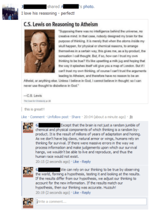 """theamericanatheistblog:  Reblog and follow. Visit https://www.youtube.com/user/Mentaloutlawstudios?sub_confirmation=1 for the best atheist Comedy/Humor  Christian apologetics of the evidentialist kind rely on scientific ignorance and appeal to mystery: I's photo.  Ishared  I love his reasoning - perfect!  C.S. Lewis on Reasoning to Atheism  """"Supposing there was no intelligence behind the universe, no  creative mind. In that case, nobody designed my brain for the  purpose of thinking. It is merely that when the atoms inside my  skull happen, for physical or chemical reasons, to arrange  themselves in a certain way, this gives me, as a by-product, the  sensation I call thought. But, if so, how can I trust my own  thinking to be true? it's like upsetting a milk jug and hoping that  the way it splashes itself will give you a map of London. But if I  can't trust my own thinking, of course I can't trust the arguments  leading to Atheism, and therefore have no reason to be an  Atheist, or anything else. Unless I believe in God, I cannot believe in thought: so I can  never use thought to disbelieve in God.""""  -C.S. Lewis  The Case for Christionity,p 32    this is great!!  Like · Comment · Unfollow post · Share · 20:04 (about a minute ago) · 12  Except that the brain is not just a random jumble of  chemical and physical components of which thinking is a random by-  product. It is the result of millions of years of adaptation and honing.  As we don't have big daws, natural armor or wings, humans rely on  thinking for survival. If there were massive errors in the way we  process information and make judgements upon which our survival  hangs, we wouldn't be able to live and reproduce, and thus the  human race would not exist.  20:15 (2 seconds ago) · Like - Reply   We can rely on our thinking to be true by observing  the world, forming a hypothesis, testing it and looking at the results.  If the results differ from our hypothesis, we adjust our thinking to  account for the new i"""