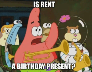 As a 19 year old college student with a birthday coming up: IS RENT  A BIRTHDAY PRESENT? As a 19 year old college student with a birthday coming up