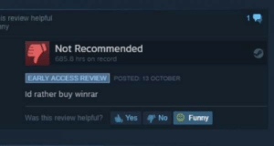 Funny, Access, and Record: is review helpful  ny  Not Recommended  685.8 hrs on record  EARLY ACCESS REVIEW POSTED: 13 OCTOBER  ld rather buy winrar  Was this review helpful?YesNo Funny