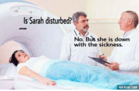 Poor Sarah. Get well soon. (credit to Elizabeth Inman)  9GAG Mobile App: www.9gag.com/mobile?ref=9fbp  http://9gag.com/gag/aXXB7Lz?ref=fbp: Is Sarah disturbed?  No. But she is down  with the sickness.  VIA 9GAG.COM Poor Sarah. Get well soon. (credit to Elizabeth Inman)  9GAG Mobile App: www.9gag.com/mobile?ref=9fbp  http://9gag.com/gag/aXXB7Lz?ref=fbp