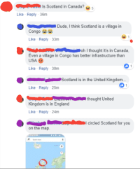 "Dude, England, and Tumblr: Is Scotland in Canada?  Like Reply 36m  Dude, I think Scotland is a village in  Congo e  Like Reply 33m  nAoh I thought it's in Canada,  Even a village in Congo has better infrastructure than  USA  Like Reply-30m  Scotland is in the United Kingdom..  Like Reply 25m  thought United  Kingdom is in England  Like Reply 24m  I circled Scotland for you  on the map. <p><a href=""http://memehumor.net/post/172881538038/is-scotland-in-canada"" class=""tumblr_blog"">memehumor</a>:</p>  <blockquote><p>""Is Scotland in Canada?""</p></blockquote>"