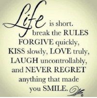 Love, Regret, and Break: is short.  break the RULES  FORGIVE quickly,  KISS slowly, LOVE truly,  LAUGH uncontrollably,  and NEVER REGRET  anything that made  you SMILE.