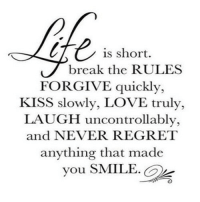 Love, Regret, and Break: is short.  break the RULES  FORGIVE quickly,  KISS slowly, LOVE truly,  LAUGH uncontrollably,  and NEVER REGRET  anything that made  you SMILE. http://iglovequotes.net/