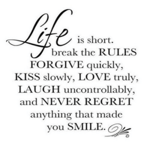 Love, Regret, and Break: is short.  break the RULES  FORGIVE quickly,  KISS slowly, LOVE truly,  LAUGH uncontrollably,  and NEVER REGRET  anything that made  you SMILE. https://iglovequotes.net/