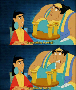 Emperor's New Groove, Memes, and 🤖: Is Something burning?  MY SPINACH PUFFS! The Emperor's New Groove