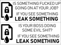 fuckyeahanarchistposters: Sticker campaign: if you see something, leak something: IS SOMETHING FUCKED UP  GOING ON AT YOUR JOB?  ot  IF YOU SEE SOMETHING  LEAK SOMETHING  IS YOUR BOSS DOING  SOME EVIL SHIT?  IF YOU SEE SOMETHING  1  LEAK SOMETHING fuckyeahanarchistposters: Sticker campaign: if you see something, leak something