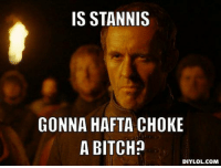 Why is it called Storms End? Because Stannis Baratheon told it to stop. Game of Thrones Memes: IS STANNIS  GONNA HAFTA CHOKE  A BITCH?  DIY LOL.COM Why is it called Storms End? Because Stannis Baratheon told it to stop. Game of Thrones Memes