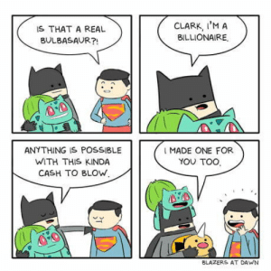 Batman, Bulbasaur, and True: IS THAT A REAL  BULBASAUR?!  CLARK, I'M A  BILLIONAIRE.  ANY THING IS POSSIBLE  WITH THIS KINDA  CASH TO BLOW,  I MADE ONE FOR  YOU TOO  BLAZERS AT DAWN Batman makes dreams come true.