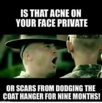 Memes, Dodge, and 🤖: IS THAT ACNE ON  YOUR FACE PRIVATE  OR SCARS FROM DODGING THE  COATHANGER FOR NINE MONTHS! WELL PRIVATE? acne abortion memes military lol armedforces america