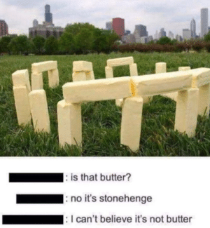 It's a butterhenge: : is that butter?  no it's stonehenge  : I can't believe it's not butter It's a butterhenge