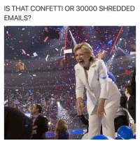 Never forget: IS THAT CONFETTI OR 30000 SHREDDED  EMAILS? Never forget