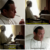 Pope Francis, Smoking, and Yes: Is that so? Who decided that?  John Paul II  The Pope?  Yes, the Pope.  Smoking is not allowed in the papal palace.  Thereisa new Pope now The Young Pope (2016-)