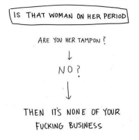 PSA: IS THAT WOMAN ON HER PERIOD  ARE YOU HER TAMPON ?  NO  THEN ITS NONE OF YOUR  FUCKING BUSINESS PSA