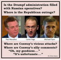 "Inquiring minds want to know.: Is the Drumpf administration filled  with Russian operatives?  Where is the Republican outrage?  Paul Manafort  Michael Flynn  Carter Page  Where are Conway's vicious attacks?  here are Conway's silly comments?  ""Oh, my goodness...""  ""It's unfortunate  FB Kitty's Stance Inquiring minds want to know."