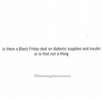 Black Friday, Diabetes, and Type-1 Diabetes: is there a Black Friday deal on diabetic supplies and insulin  or is that not a thing  ekissmypancreass Seriously though! - Kayla  Source: kissmypancreass