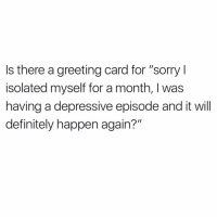 "Asking for a friend: Is there a greeting card for ""sorry I  isolated myself for a month, I was  having a depressive episode and it will  definitely happen again?"" Asking for a friend"