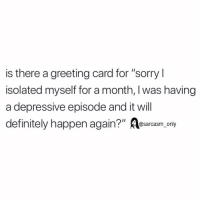 "SarcasmOnly: is there a greeting card for ""sorry l  isolated myself for a month, I was having  a depressive episode and it will  definitely happen again?"" Aasarcasm oniy SarcasmOnly"
