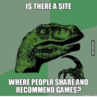 Velociraptor: IS THERE A SITE  WHERE PEOPLR SHAREAND  RECOMMEND GAMES?  MEMEFUL COM