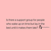 Time, Girl Memes, and Who: Is there a support group for people  who wake up on time but lay in the  bed until it makes them late? fucktboysfailures