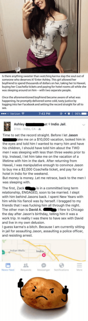 Birthday, Bitch, and Cheating: Is there anything sweeter than watching karma slap the soul out of  someone who deserves it? Enter Ashley. This girl allowed her  boyfriend to spend thousands of dollars on her, taking her to Hawaii,  buying her Coachella tickets and paying for hotel rooms all while she  was sleeping around on him -with two separate people.  Once the aforementioned boyfriend became aware of what was  happening, he promptly delivered some cold, tasty justice by  logging into her Facebook and setting the record straight for all to  see  oo Verizon  7:43 PM  Ashleyat Indio Jail.  3hrs Indio, CA  Time to set the record straight. Before I let Jason  ake me on a $10,000 vacation, looked him in  the eyes and told him I wanted to marry him and have  his children, I should have told him about the TWO  men I was sleeping with less than three weeks prior to  trip. Instead, I let him take me on the vacation of a  lifetime with him in the dark. After returning from  Hawaii, I was manipulative enough to convince Jason  to buy me a $2,000 Coachella ticket, and pay for our  hotel in Indio for the weekend  But money is money. Let me retrace, back to the men I  was sleeping with.  The first, Zackis in a committed long term  relationship, ENGAGED, soon to be married. I slept  with him behind Jasons back. I spent New Years with  him while his fiancé was by herself. I bragged to my  friends that I was fucking him all through the night.  The other man is David A.I flew to Chicago  the day after Jason's birthday, telling him it wasa  work trip. In reality I was there to have sex with David  and live in my own delusion.  I guess karma's a bitch. Because I am currently sitting  in jail for assaulting Jason, assaulting a police officer,  and resisting arrest.  Indian Wells  Indio  0  News Feed  Requests MessengerNotifications  More Boyfriend logs into cheating ex's Facebook and drops the f*$ing hammer