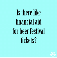 Beer, Meme, and Financial Aid: Is there like  financial aid  for beer festival  tickets?  THE BREW PROJEC Craft Beer Meme - Craft Beer Humor - The Brew Project