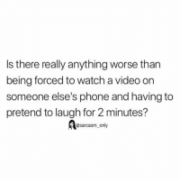 Funny, Memes, and Phone: Is there really anything worse than  being forced to watch a video on  someone else's phone and having to  pretend to laugh for 2 minutes?  @sarcasm_only SarcasmOnly