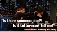 """<p>Breaking News: <a href=""""http://youtu.be/ClEVwkyIafc?t=23s#aid=P8UxgqQ78yw"""" target=""""_blank"""">Joaquin Phoenix breaks up with Jimmy</a></p>: """"Is there someone else?!  s it Letterman? Tell mel""""  Joaquin Phoenix Breaks up with Jimmy <p>Breaking News: <a href=""""http://youtu.be/ClEVwkyIafc?t=23s#aid=P8UxgqQ78yw"""" target=""""_blank"""">Joaquin Phoenix breaks up with Jimmy</a></p>"""