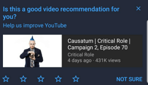 youtube.com, Good, and Help: Is this a good video recommendation for  you?  Help us improve YouTube  Causatum | Critical Role |  Campaign 2, Episode 70  Critical Role  4 days ago 431K views  NOT SURE  X YouTube's Algorithm