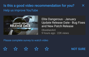 Was looking for this video, all of a sudden YouTube recommended it to me, I'm subscribed to this channel. I can't watch the video until I rate YouTube's recommendation.: Is this a good video recommendation for you?  Help us improve YouTube  Elite Dangerous - January  Update Release Date - Bug Fixes  and New Patch Release  JANUARY UPDATE  RELEASE DATE  ObsidianAnt  9 hours ago · 22K views  Please complete survey to watch video  NOT SURE Was looking for this video, all of a sudden YouTube recommended it to me, I'm subscribed to this channel. I can't watch the video until I rate YouTube's recommendation.