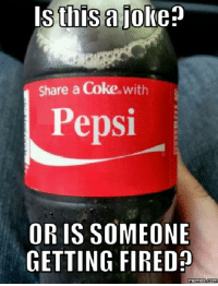 Someone's about to lose their job. http://www.memes.com/img/938393: Is this a lo  Share a Coke  With  Pepsi  OR IS SOMEONE  GETTING FIRED  memes.com Someone's about to lose their job. http://www.memes.com/img/938393