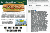 """Memes, Retarded, and Subway: Is this eating """"fresh""""?  Subway makes bread with an ingredient called  dihydrogen monoxide. DHMO is an evil chemical  used as an industrial solvent and coolant, is used in  the production of yoga mats, and as a fire retardant.  It's even a waste product of nuclear power reactors.  It's definitely not """"fresh"""".  KSUBWAY  Ask Subway to: REMOVE  DIHYDROGEN MONOXIDE  FROM THEIR PRODUCTS.  #h2okills  STIONIST con  YET THEY STILL TRY  TO COVERIT UP!  Hi. Is the info about dihydrogen monoxide (used in  your bread) correct? Ikeep seeing it posted, but was  not sure of the source.  Like  Comment  Share  Be the first person to like this.  Subway O  Hi Pete, Thanks for writing, but you've  only got a tiny fraction of the story here,  and we think you'd enjoy hearing the  balance of it. First, please understand that  the chemical is fully approved for use in  North America, and the vast majority of  bread produced here includes that  chemical to this very day. But Subway  bread does not. Two years ago we  decided to remove the chemical from our  bread; that year we developed the correct  formula, and in the following months we  took the chemical out of our bread. So if  you're concerned about that chemical,  please check the websites of restaurant  chains and the labels of packaged bread  to see who uses it, but be assured that  Subway does not. We appreciate your  concern about our products and look  forward to serving you again soon at a  Subway near you. Wake up sheeple!"""