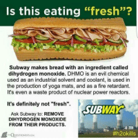 """dihydrogen monoxide: Is this eating  """"fresh""""?  Subway makes bread with an ingredient called  dihydrogen monoxide. DHMO is an evil chemical  used as an industrial solvent and coolant, is used in  the production of yoga mats, and as a fire retardant  It's even a waste product of nuclear power reactors  It's definitely not """"fresh"""".  SUB  Ask Subway to: REMOVE  DIHYDROGEN MONOXIDE  FROM THEIR PRODUCTS.  #h2okills  QUESTIONIST cow"""