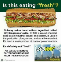 """dihydrogen monoxide: Is this eating  """"fresh""""?  Subway makes bread with an ingredient called  dihydrogen monoxide. DHMO is an evil chemical  used as an industrial solvent and coolant, is used in  the production of yoga mats, and as a fire retardant.  It's even a waste product of nuclear power reactors.  It's definitely not """"fresh"""".  WAY  SUB  Ask Subway to: REMOVE  DIHYDRO GEN MONOXIDE  FROM THEIR PRODUCTS.  #h2okills  UESTIONIST.cou"""
