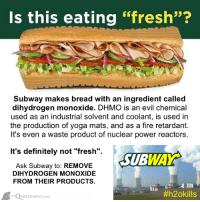"""dihydrogen monoxide: Is this eating """"fresh""""?  Subway makes bread with an ingredient called  dihydrogen monoxide. DHMO is an evil chemical  used as an industrial solvent and coolant, is used in  the production of yoga mats, and as a fire retardant.  It's even a waste product of nuclear power reactors.  It's definitely not """"fresh"""".  SUBWAY  Ask Subway to: REMOVE  DIHYDROGEN MONOXIDE  FROM THEIR PRODUCTS.  A  #h2okills  UESTIONIST.coM"""
