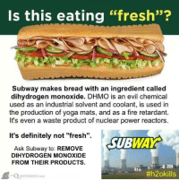 """100% of people who consume DMHO die!!!!!: Is this eating """"fresh""""?  Subway makes bread with an ingredient called  dihydrogen monoxide. DHMO is an evil chemical  used as an industrial solvent and coolant, is used in  the production of yoga mats, and as a fire retardant.  It's even a waste product of nuclear power reactors.  It's definitely not """"fresh"""".  WAY  SUB  Ask Subway to: REMOVE  DIHYDROGEN MONOXIDE  FROM THEIR PRODUCTS.  #h2okills  QUESTIONIST cosi 100% of people who consume DMHO die!!!!!"""