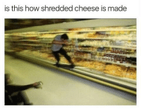Trendy, Cheesing, and Funny Posts: is this how shredded cheese is made Shreeeeeded that shit 💀 @staggering • ➫➫➫ Follow @Staggering for more funny posts daily!