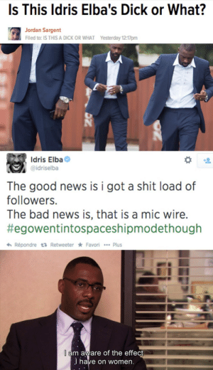He is aware by dickfromaccounting FOLLOW 4 MORE MEMES.: Is This Idris Elba's Dick or What?  Jordan Sargent  Filed to: IS THIS A DICK OR WHAT  Yesterday 12:17pm  Idris Elba  @idriselba  The good news  followers.  is i got a shit load of  The bad news is, that is a mic wire.  #egowentintospaceshipmodethough  Répondre t Retweeter Favori Plus  l am aware of the effect  J have on women. He is aware by dickfromaccounting FOLLOW 4 MORE MEMES.