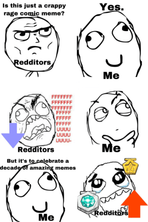 I just needed a meme for today: Is this just a crappy  Yeş.  rage comic meme?  Redditors  Me  FFFFFFF  FFFFFFF  FFFFFFF  FFFFF  FFFFF  FFFFF  UUUU  UUUU  UUUU-  Me  Redditors  But it's to celebrate a  decade of amazing memes  Redditors  Me I just needed a meme for today