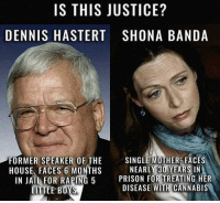 I'm Rockstar, and I'm here to inform.: IS THIS JUSTICE?  DENNIS HASTERT SHONA BANDA  FORMER SPEAKER OF THE  SINGLE MOTHER FACES  NEARLY 30 YEARS IN  HOUSE. FACES 6 MONTHS  IN JAIL FOR RAPING 5 PRISON FOR TREATING HER  DISEASE WITH CANNABIS  LITTLE BOYS I'm Rockstar, and I'm here to inform.