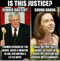 dennis: IS THIS JUSTICE?  DENNIS HASTERT  SHONA BANDA  FORMER SPEAKER OF THE  SINGLE MOTHER FACES  HOUSE FACES 6 MONTHS NEARLY 30 YEARS IN  IN JAIL FOR RAPING 5  PRISON FORTREATING HER  LITTLE BOYS.  DISEASE WITH CANNABIS.