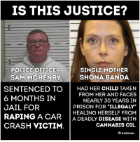 Memes, 🤖, and Crash: IS THIS JUSTICE?  SINGLE MOTHER  POLICE OFFICER  SAM MCHENRY SHONA BANDA  SENTENCED TO  HAD HER CHILD TAKEN  FROM HER AND FACES  6 MONTHS IN  NEARLY 30 YEARS IN  JAIL FOR  HEALING HERSELF FROM  RAPING A CAR  A DEADLY DISEASE WITH  CRASH VICTIM  CANNABIS OIL.  ano news