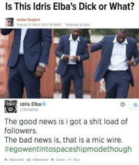 <p>Idris Elba, ladies and gentlemen. (via /r/BlackPeopleTwitter)</p>: Is This ldris Elba's Dick or What?  Jordan Sargent  Flled to: IS THIS A DICK OR WHAT  Yesterday 12:17pm  Idris Elba  @idriselba  The good news is i got a shit load of  followers.  The bad news is, that is a mic wire.  #egowentintospaceshipmodethough  hRépondre t RetweeterFavoriPlus <p>Idris Elba, ladies and gentlemen. (via /r/BlackPeopleTwitter)</p>