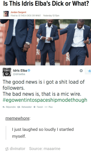 Part of me wants to believe him: Is This ldris Elba's Dick or What?  Jordan Sargent  Flled to: IS THIS A DICK OR WHAT  Yesterday 12:17pm  Idris Elba  @idriselba  The good news is i got a shit load of  followers.  The bad news is, that is a mic wire.  #egowentintospaceshipmodethough  わRépondre t Retweeter * Favori  Plus  memewhore  I just laughed so loudly I startled  myself  divinator  Source: maaarine Part of me wants to believe him