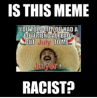 Is This: IS THIS MEME  YOUTOLDME YOU HAD A  BOYFRIENDALREADY  ABUT  uly  TO ME  RACIST