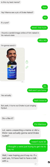 Best Friend, Drake, and Funny: Is this my best meme?  Yess  Yay! Wanna see a pic of Drake Naked?  NO  R u sure?  WHAT THE FUCK  I found a candid image online of him naked in  his natural state  HELL NO  I'm gonna send it  50%  VICKS  NyQuil  Aches Fever  Oh.  Well aren't you funny.  Yes actually  Yeah I know lol  But yeah, it turns out Drake is just singing  NyQuil.  Do u like it?  It's hilarious  Lol, were u expecting a meme or did u  think I was actually gonna send Drake  nudes?  I wasn't sure lol  I thought u were just trying to get me to  say no  Well, I was hoping you'd say no. If u  said yes, I'd have had to have a talk  with u