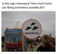 Memes, 🤖, and How: Is this sign necessary? How much harm  can flying sombreros possibly do?  @some bullish  WARNING Name one flying sombrero related injury.... I'll wait 😏 Follow @some_bull_ish 👈 for more