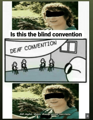 This crossover meme will bring change: Is this the blind convention  DE AF COMVENTION  All right, then. Keep your secrets  a This crossover meme will bring change