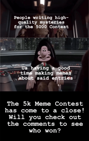 Is this the end of the 5k Meme Contest? That's a 𝓜𝔂𝓼𝓽𝓮𝓻𝔂 (until you check out the announcement comment here)!: Is this the end of the 5k Meme Contest? That's a 𝓜𝔂𝓼𝓽𝓮𝓻𝔂 (until you check out the announcement comment here)!